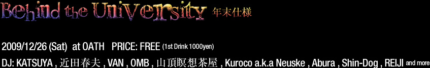 2009/12/26 (Sat) at OATH   PRICE: FREE (1st Drink 1000yen) DJ: KATSUYA , 近田春夫 , VAN , OMB , 山頂瞑想茶屋 , Kuroco a.k.a Neuske , Abura , Shin-Dog , REIJI and more